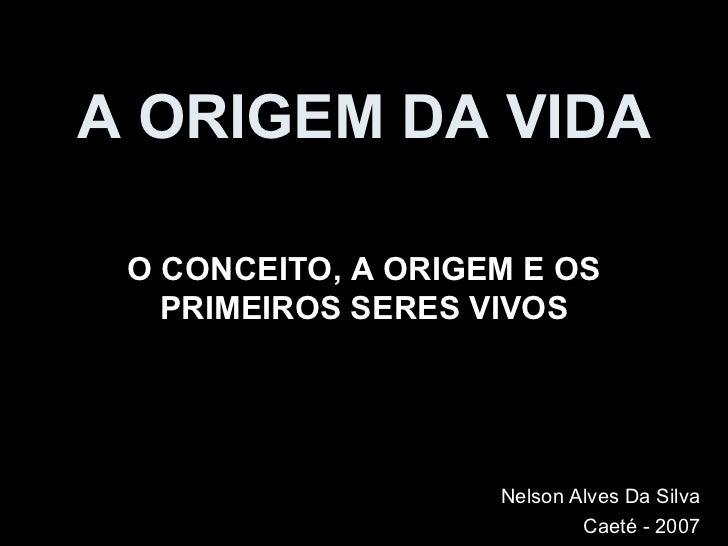 A ORIGEM DA VIDA O CONCEITO, A ORIGEM E OS PRIMEIROS SERES VIVOS Nelson Alves Da Silva Caeté - 2007