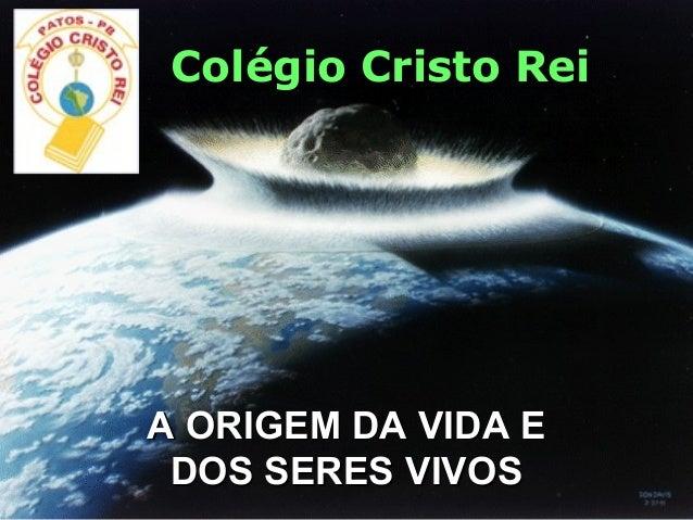 A ORIGEM DA VIDA Colégio Cristo Rei A ORIGEM DA VIDA EA ORIGEM DA VIDA E DOS SERES VIVOSDOS SERES VIVOS