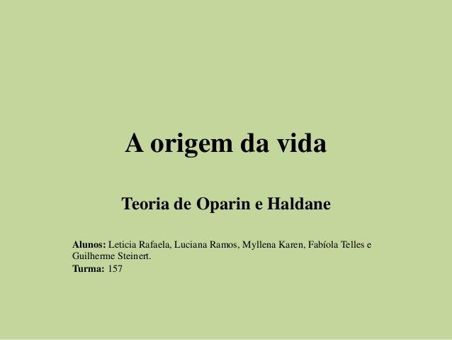 A origem da vida Teoria de Oparin e Haldane Alunos: Leticia Rafaela, Luciana Ramos, Myllena Karen, Fabíola Telles e Guilhe...