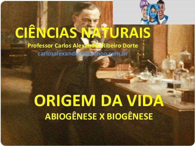 CIÊNCIAS NATURAIS Professor Carlos Alexandre Ribeiro Dorte carlosalexandrerj@yahoo.com.br ORIGEM DA VIDA ABIOGÊNESE X BIOG...