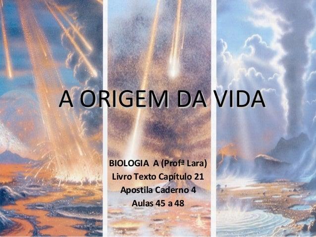 A ORIGEM DA VIDAA ORIGEM DA VIDA BIOLOGIA A (Profª Lara) Livro Texto Capítulo 21 Apostila Caderno 4 Aulas 45 a 48