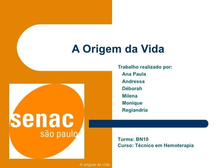 A Origem da Vida Trabalho realizado por: Ana Paula Andressa Déborah Milena Monique Regiandria  Turma: BN10 Curso: Técnico ...