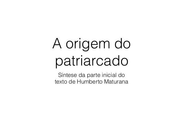A origem do patriarcado Síntese da parte inicial do  texto de Humberto Maturana