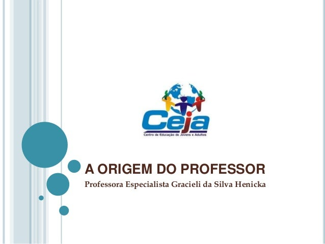 A ORIGEM DO PROFESSORProfessora Especialista Gracieli da Silva Henicka