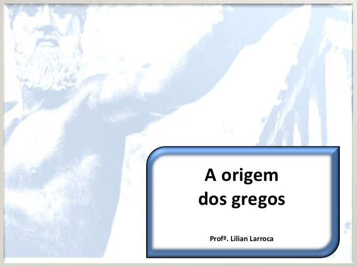 A origemdos gregos Profª. Lilian Larroca