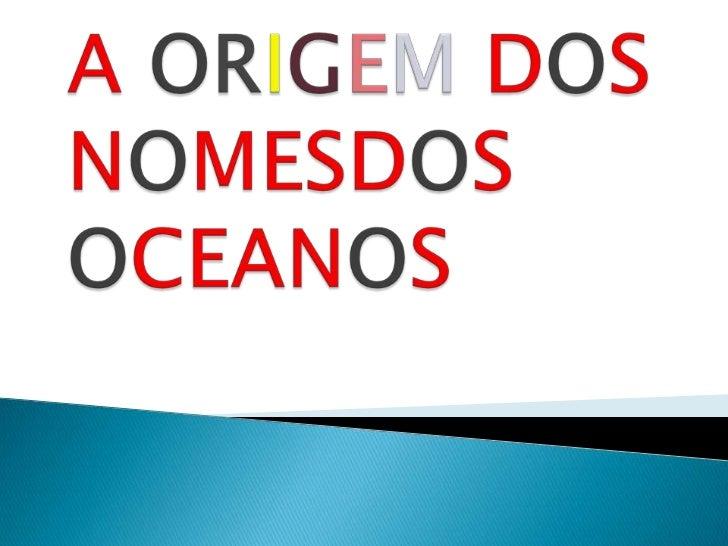 A ORIGEM DOS NOMESDOS OCEANOS<br />