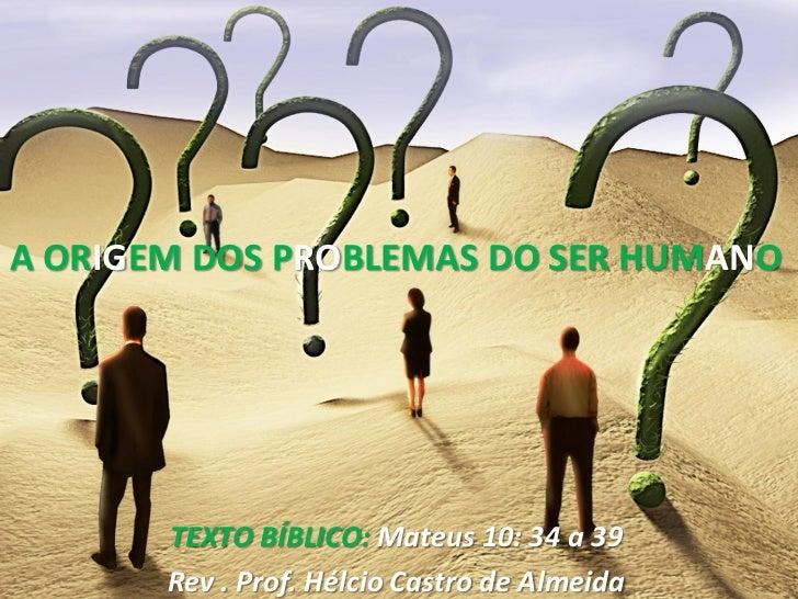 A ORIGEM DOS PROBLEMAS DO SER HUMANO       TEXTO BÍBLICO: Mateus 10: 34 a 39       Rev . Prof. Hélcio Castro de Almeida
