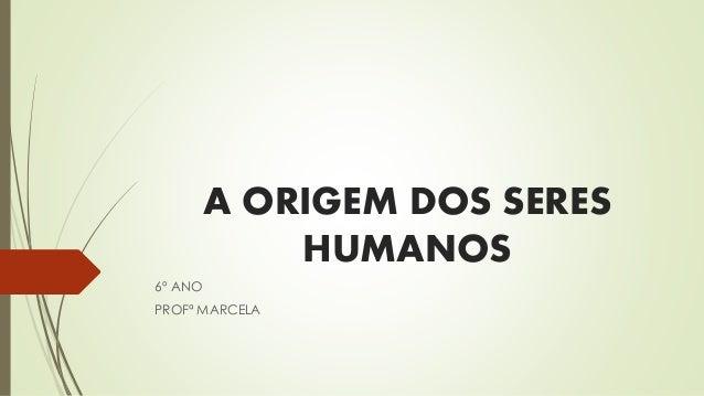 A ORIGEM DOS SERES HUMANOS 6º ANO PROFª MARCELA