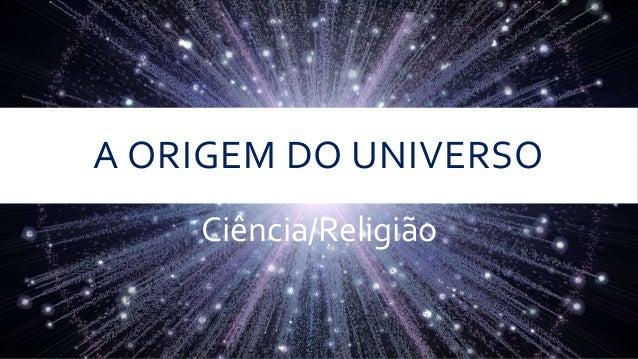 A ORIGEM DO UNIVERSO Ciência/Religião