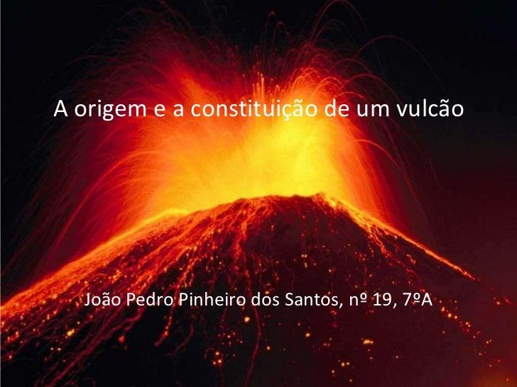 A origem e a constituição de um vulcão  João Pedro Pinheiro dos Santos, nº 19, 7ºA
