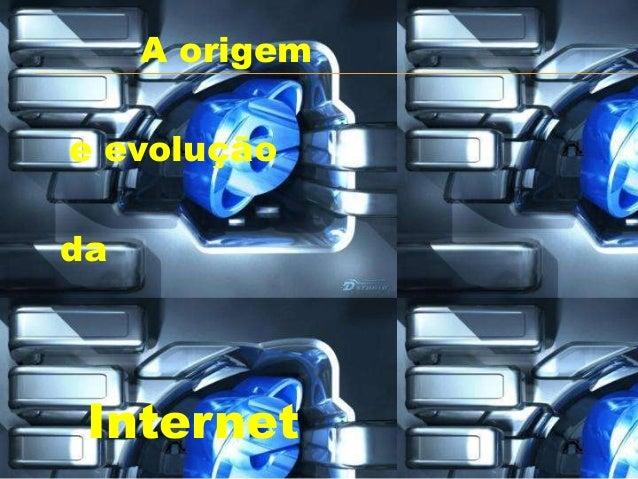 A origemInternete evoluçãoda