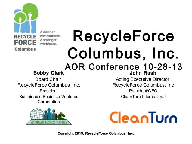 RecycleForce Columbus, Inc.  AOR Conference 10-28-13  Bobby Clark Board Chair RecycleForce Columbus, Inc. President Sustai...