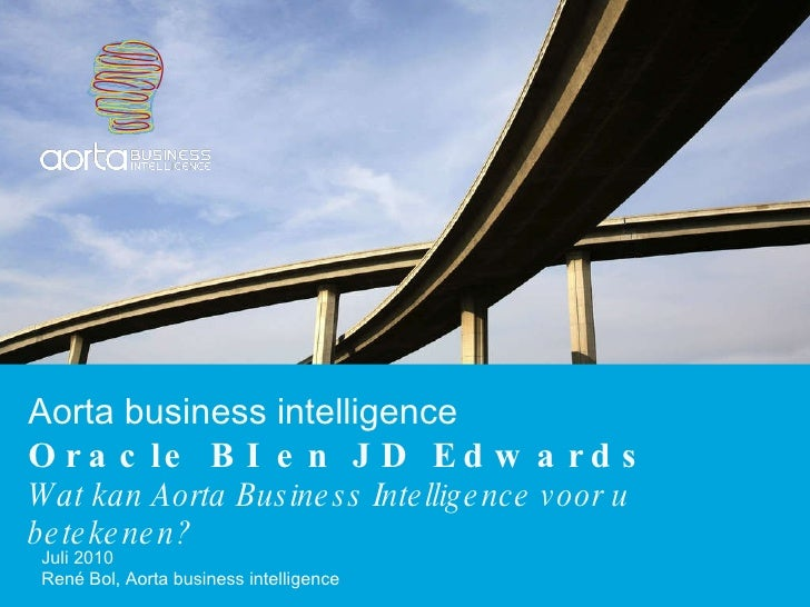Aorta business intelligence Oracle BI en JD Edwards Wat kan Aorta Business Intelligence voor u betekenen? Juli 2010 René B...