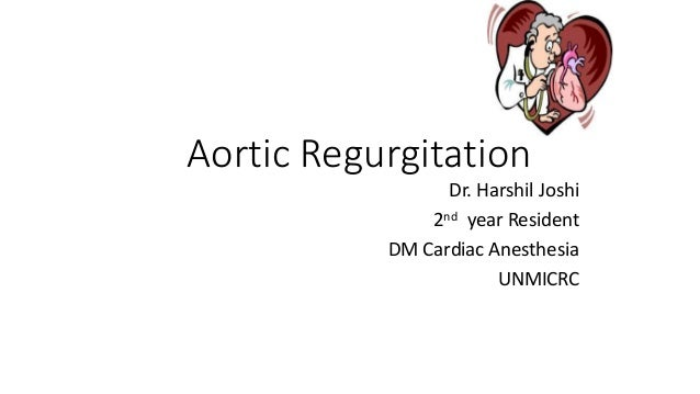 Aortic Regurgitation Dr. Harshil Joshi 2nd year Resident DM Cardiac Anesthesia UNMICRC