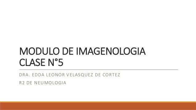 MODULO DE IMAGENOLOGIA CLASE N°5 DRA. EDDA LEONOR VELASQUEZ DE CORTEZ R2 DE NEUMOLOGIA