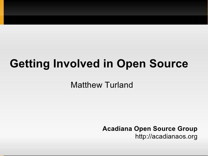 Getting Involved in Open Source <ul><ul><li>Acadiana Open Source Group </li></ul></ul><ul><ul><li>http://acadianaos.org </...