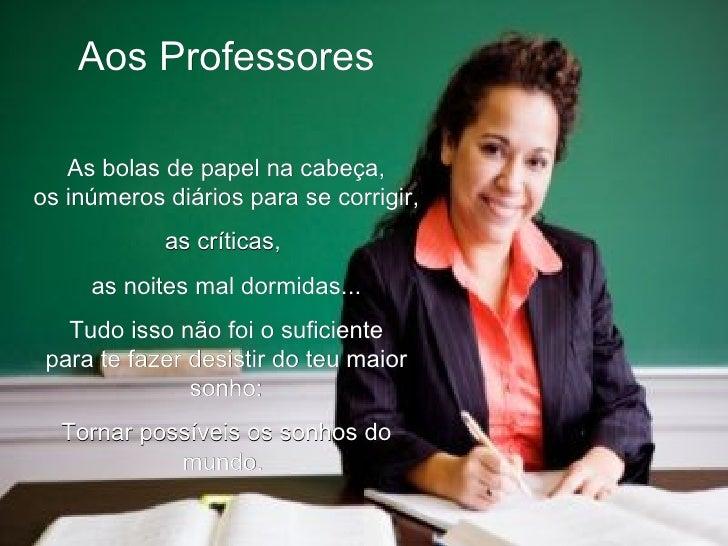 Aos Professores As bolas de papel na cabeça, os inúmeros diários para se corrigir, as críticas,  as noites mal dormidas......