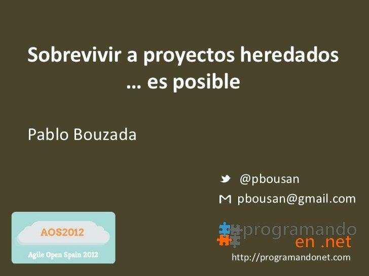 Sobrevivir a proyectos heredados           … es posiblePablo Bouzada                     @pbousan                     pbou...
