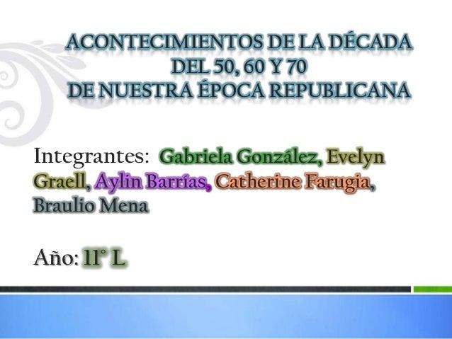 ACONTECIMIENTOS DE LA DÉCADA           DEL 50, 60 Y 70   DE NUESTRA ÉPOCA REPUBLICANAIntegrantes: Gabriela González, Evely...