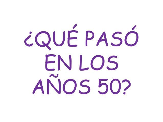 ¿QUÉ PASÓ  EN LOS AÑOS 50?