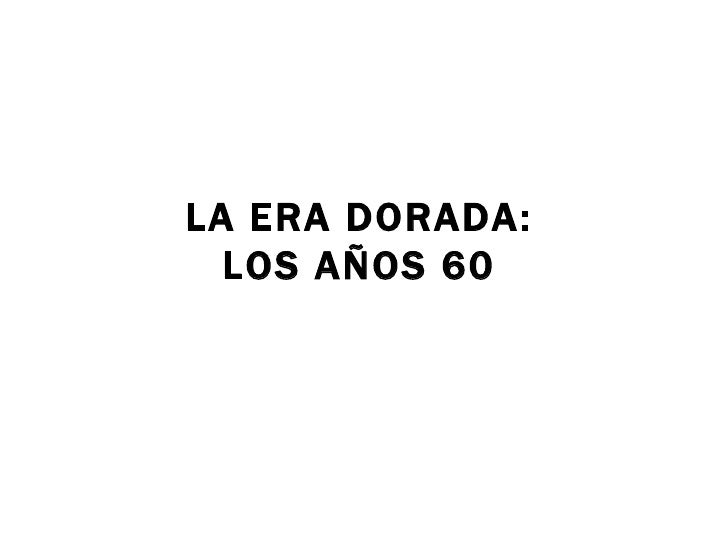 LA ERA DORADA: LOS AÑOS 60