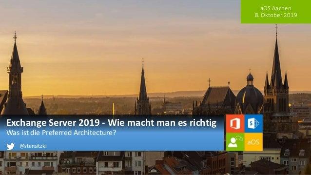 aOS Aachen 8. Oktober 2019 Exchange Server 2019 - Wie macht man es richtig Was ist die Preferred Architecture? @stensitzki