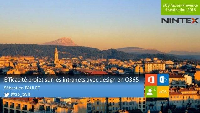 aOS Aix-en-Provence 6 septembre 2016 Efficacité projet sur les intranets avec design en O365 Sébastien PAULET @sp_twit