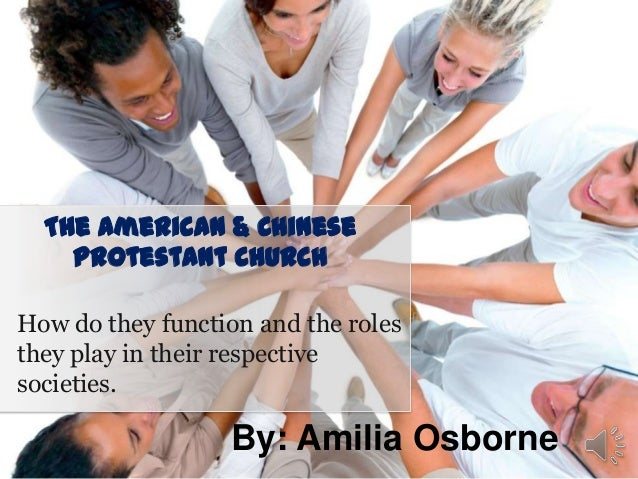 The American & Chinese Protestant Church How do they function and the roles they play in their respective societies.  By: ...