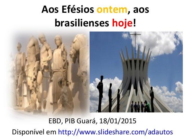 Aos Efésios ontem, aos brasilienses hoje! EBD, PIB Guará, 18/01/2015 Disponível em http://www.slideshare.com/adautos