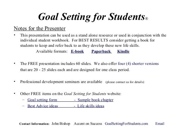 Goal Setting for Students® Notes for the Presenter • This presentation can be used as a stand alone resource or used in co...