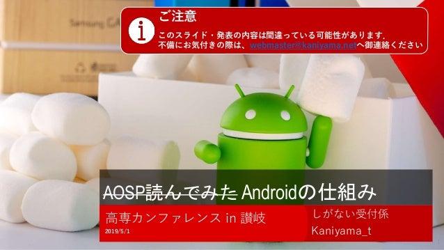 AOSP読んでみた Androidの仕組み しがない受付係 Kaniyama_t2019/5/1 高専カンファレンス in 讃岐 1 ご注意 このスライド・発表の内容は間違っている可能性があります. 不備にお気付きの際は、webmaster@k...