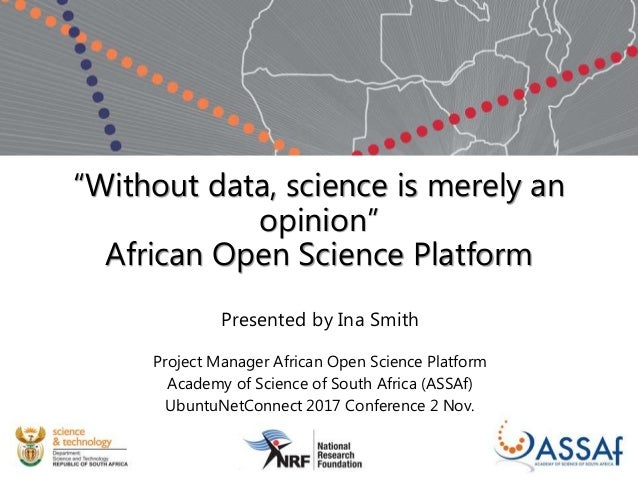 """Without data, science is merely an opinion"" African Open Science Platform Presented by Ina Smith Project Manager African ..."
