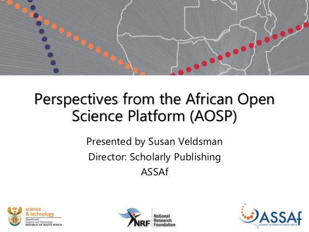 Perspectives from the African Open Science Platform (AOSP) Presented by Susan Veldsman Director: Scholarly Publishing ASSAf