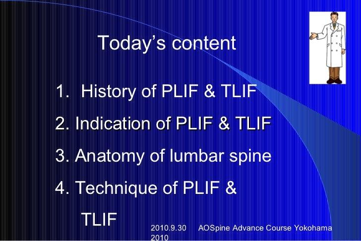 Today's content <ul><li>History of PLIF & TLIF </li></ul><ul><li>2. Indication of PLIF & TLIF </li></ul><ul><li>3. Anatomy...
