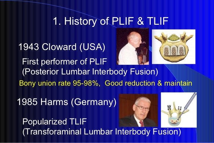 1. History of PLIF & TLIF Popularized TLIF (Transforaminal Lumbar Interbody Fusion) 1943 Cloward (USA) First performer of ...