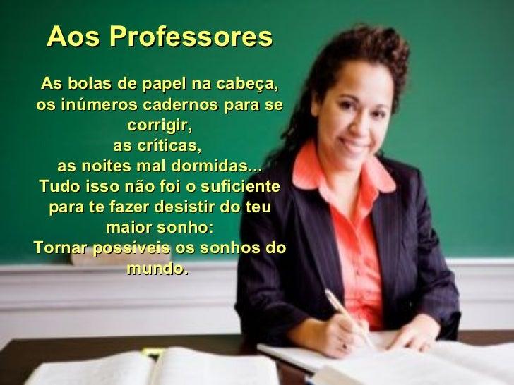 Aos Professores As bolas de papel na cabeça, os inúmeros cadernos para se corrigir, as críticas,  as noites mal dormidas.....
