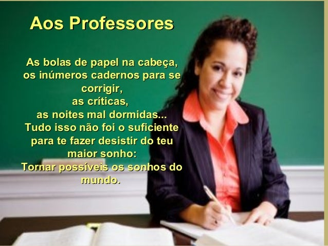 Aos Professores As bolas de papel na cabeça, os inúmeros cadernos para se corrigir, as críticas, as noites mal dormidas......