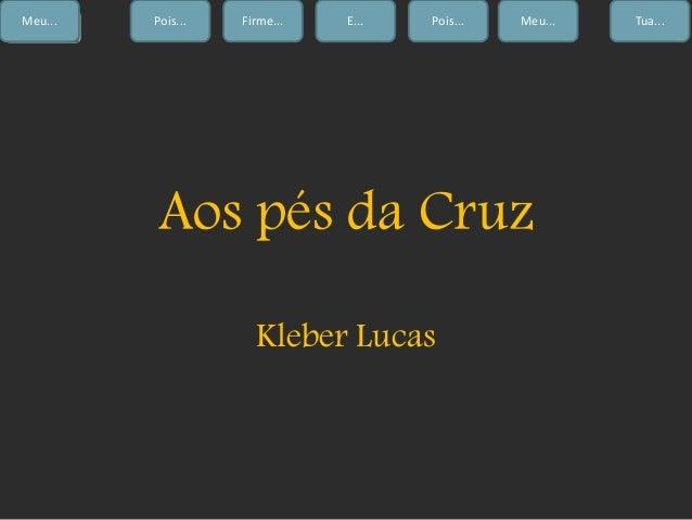 ComeçoMeu... Firme... E... Pois... Meu... Tua...Pois... Aos pés da Cruz Kleber Lucas