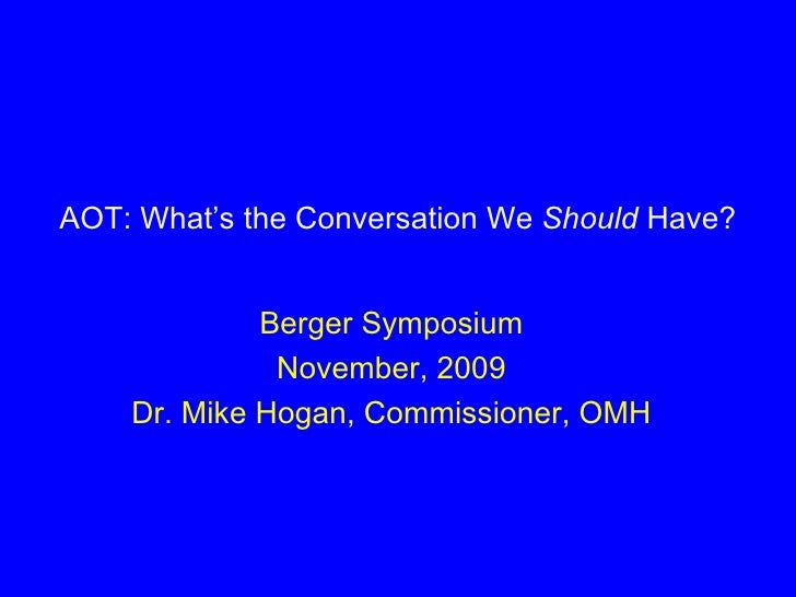 AOT: What's the Conversation We  Should  Have? Berger Symposium November, 2009 Dr. Mike Hogan, Commissioner, OMH