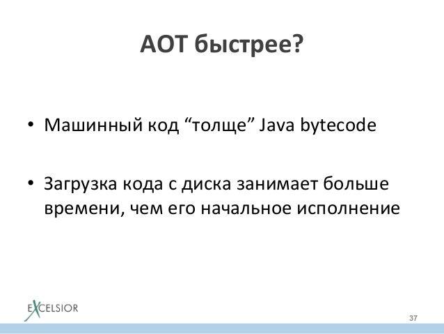 """AOT  быстрее?   • Машинный  код  """"толще""""  Java  bytecode   • Загрузка  кода  с  диска  занимает  ..."""
