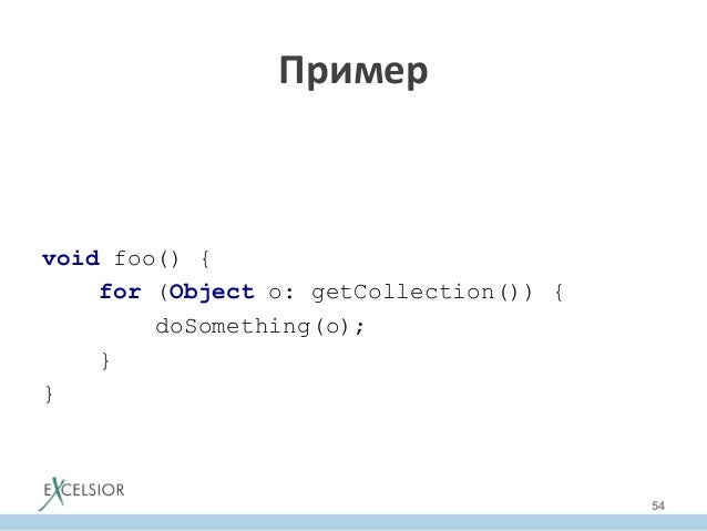 void foo() { for (Object o: getCollection()) { doSomething(o); } } Пример     54