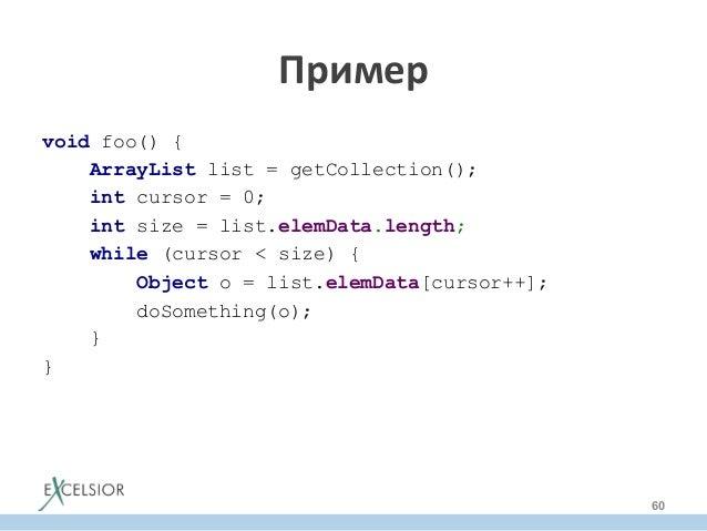 void foo() { ArrayList list = getCollection(); int cursor = 0; int size = list.elemData.length; while (cursor < size) { Ob...