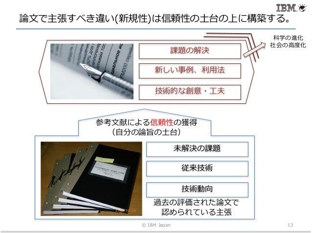 論⽂で主張すべき違い(新規性)は信頼性の⼟台の上に構築する。 © IBM Japan 13 未解決の課題 従来技術 技術動向 過去の評価された論⽂で 認められている主張 参考⽂献による信頼性の獲得 (⾃分の論旨の⼟台) 課題の解決 新しい事例、...