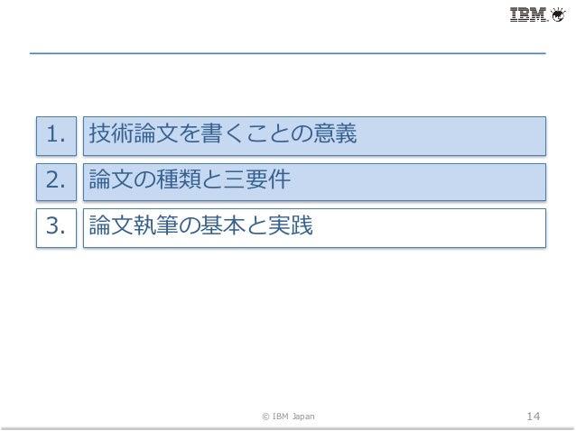 © IBM Japan 14 技術論⽂を書くことの意義1. 論⽂の種類と三要件2. 論⽂執筆の基本と実践3.