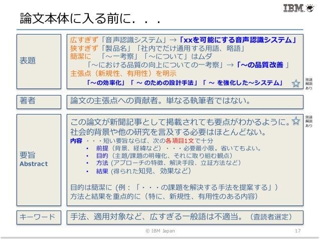 論⽂本体に⼊る前に... © IBM Japan 17 広すぎず「⾳声認識システム」→「xxを可能にする⾳声認識システム」 狭すぎず「製品名」「社内でだけ通⽤する⽤語、略語」 簡潔に 「〜⼀考察」「〜について」はムダ 「〜における品質の向上につ...