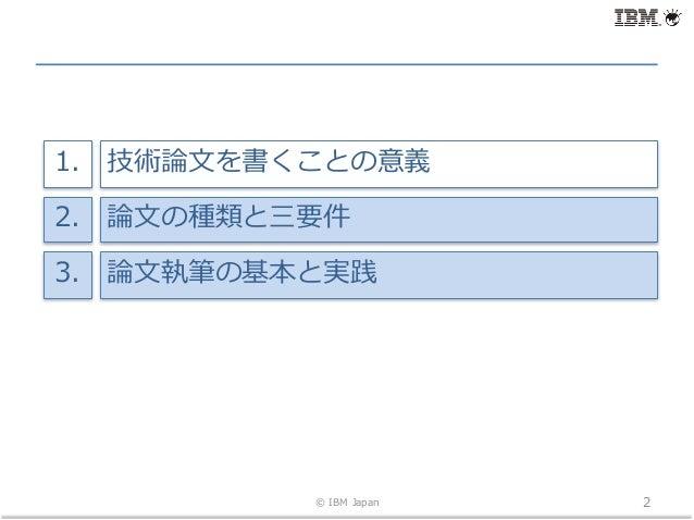 © IBM Japan 2 技術論⽂を書くことの意義1. 論⽂の種類と三要件2. 論⽂執筆の基本と実践3.