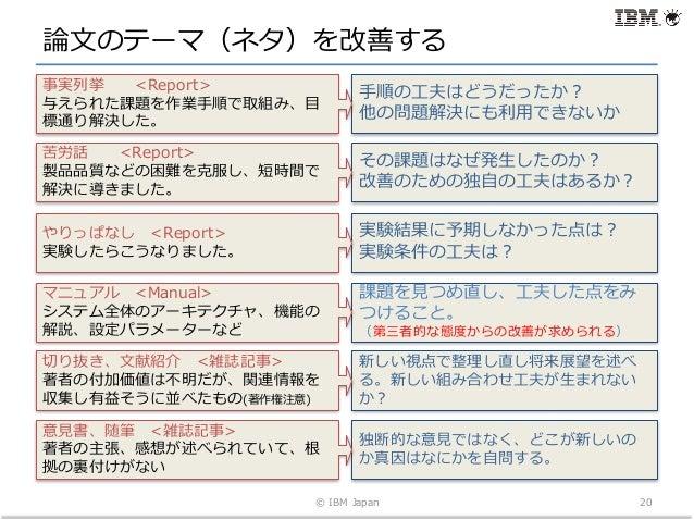 論⽂のテーマ(ネタ)を改善する © IBM Japan 20 ⼿順の⼯夫はどうだったか? 他の問題解決にも利⽤できないか 事実列挙 <Report> 与えられた課題を作業⼿順で取組み、⽬ 標通り解決した。 その課題はなぜ発⽣したのか? 改善のた...