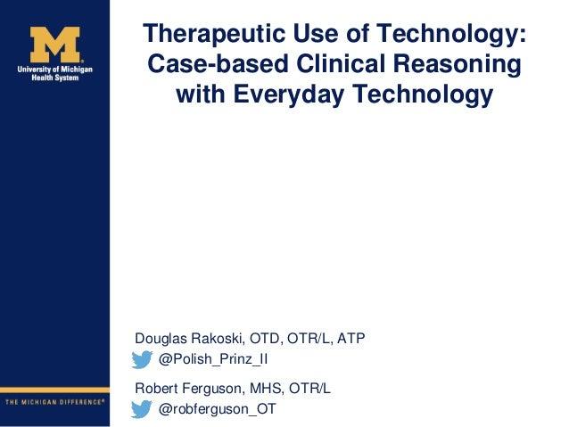 Therapeutic Use of Technology: Case-based Clinical Reasoning with Everyday Technology Douglas Rakoski, OTD, OTR/L, ATP @Po...