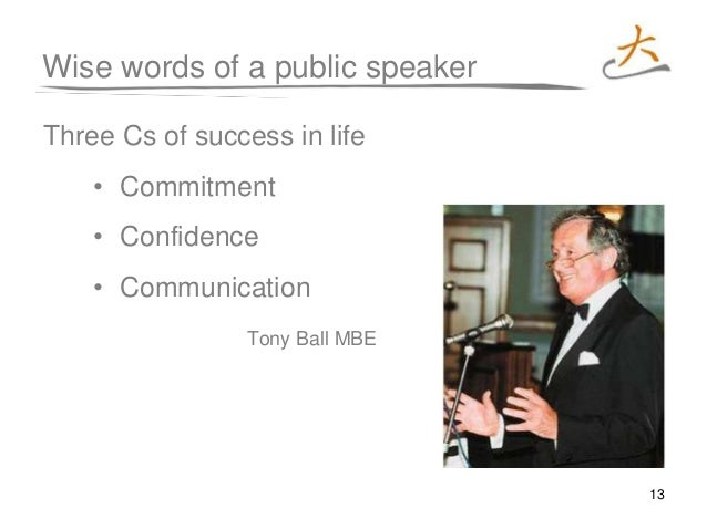 13 Wise words of a public speaker Three Cs of success in life • Commitment • Confidence • Communication Tony Ball MBE