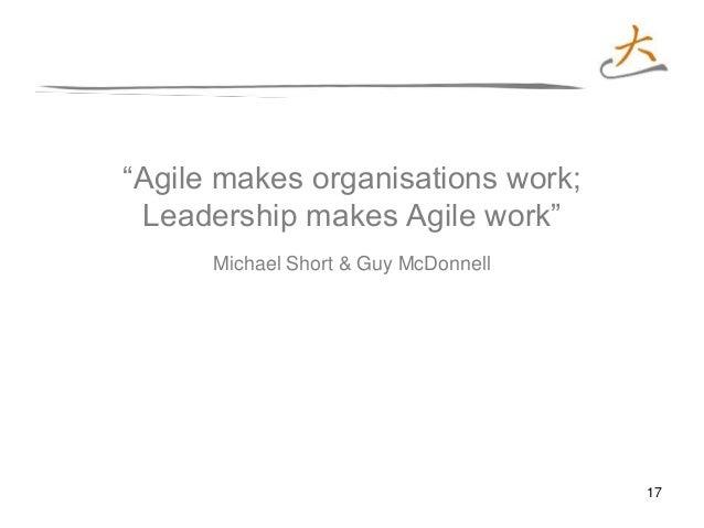 "17 ""Agile makes organisations work; Leadership makes Agile work"" Michael Short & Guy McDonnell"